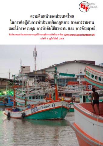 รายงานเรื่องความคืบหน้าของประเทศไทย ในการต่อสู้กับการทำประมงผิดกฎหมาย ขาดการรายงาน และไร้การควบคุม การบังคับใช้แรงงาน และ การค้ามนุษย์ ข้อสังเกตและข้อเสนอแนะจากมูลนิธิความยุติธรรมเชิงสิ่งแวดล้อม (ENVIRONMENTAL JUSTICE FOUNDATION : EJF) ฉบับฤดูใบไม้พลิ ปี